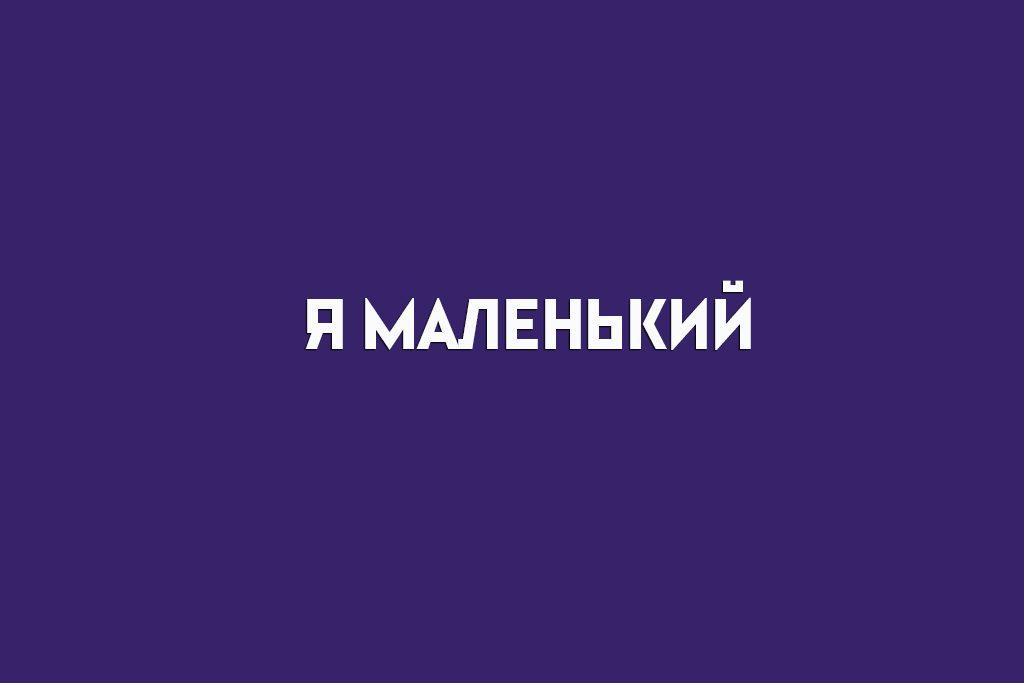 Я МАЛЕНЬКИЙ