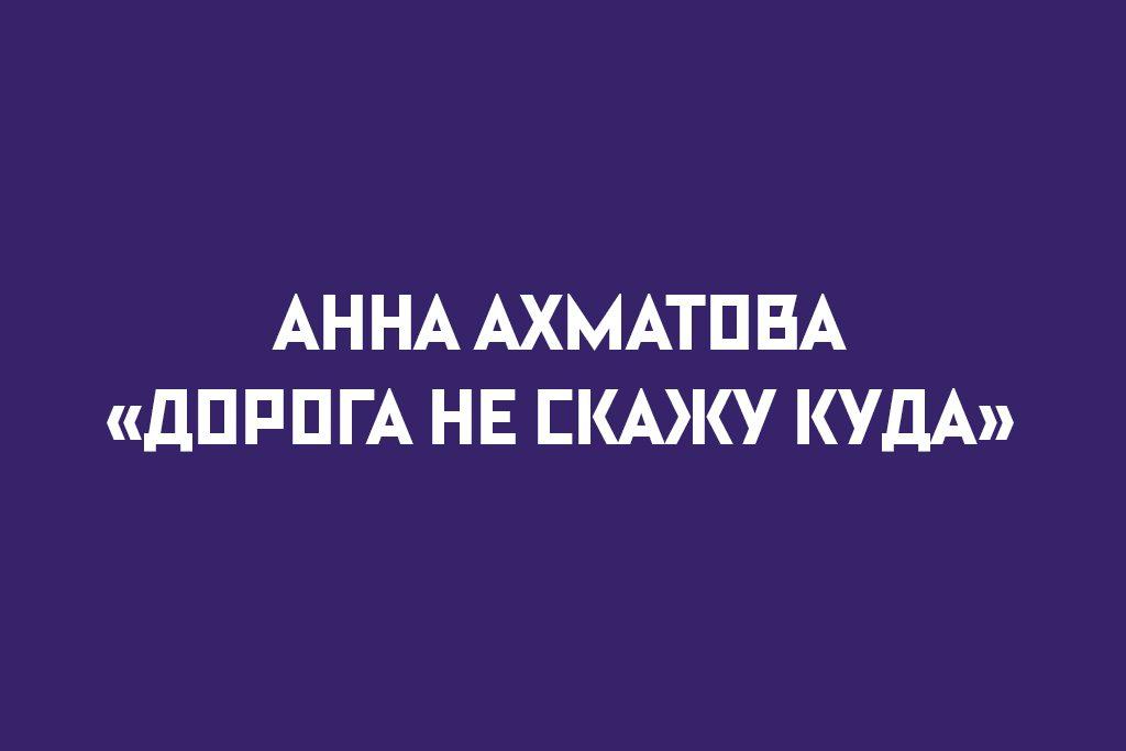 """АННА АХМАТОВА """"ДОРОГА НЕ СКАЖУ КУДА"""""""